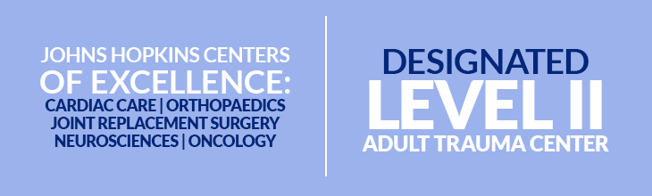 Johns Hopkins Centers of Excellence: Cardiac Care, Orthopaedics, Joint Replacement Surgery, Neurosciences & Oncology | Designated Level II Adult Trauma Center